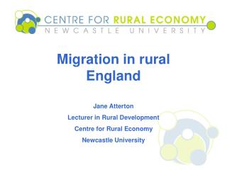 Migration in rural England  Jane Atterton Lecturer in Rural Development Centre for Rural Economy
