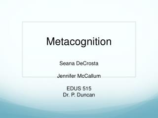 Metacognition Seana DeCrosta  Jennifer McCallum  EDUS 515  Dr. P. Duncan