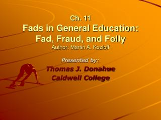 Ch. 11 Fads in General Education:  Fad, Fraud, and Folly Author: Martin A. Kozloff