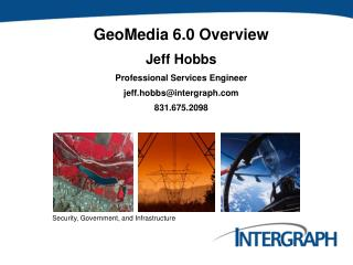GeoMedia 6.0 Overview Jeff Hobbs Professional Services Engineer jeff.hobbs@intergraph