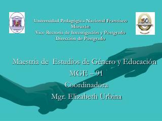 Maestría de  Estudios de Género y Educación MGE – 91 Coordinadora Mgr. Elizabeth Urbina