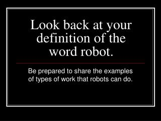 Look back at your definition of the word robot.