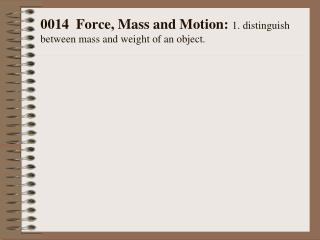 0014  Force, Mass and Motion:  1. distinguish between mass and weight of an object.