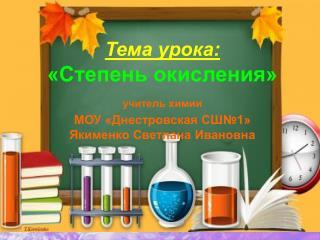 Тема урока: «Степень окисления» учитель химии МОУ «Днестровская СШ№1»  Якименко Светлана Ивановна
