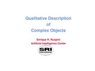 Qualitative Description of Complex Objects Enrique H. Ruspini Artificial Intelligence Center