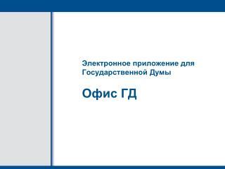 Электронн ое приложени е для Государственной Думы Офис  ГД