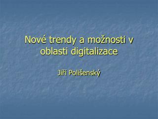 Nové trendy a možnosti v oblasti digitalizace
