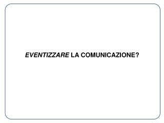 EVENTIZZARE  LA COMUNICAZIONE?