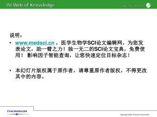 说明: medsci ,医学生物学 SCI 论文编辑网,为您发表论文,助一臂之力!独一无二的 SCI 论文宝典,免费使用! 影响因子智能查询,让您快速定位目标杂志!