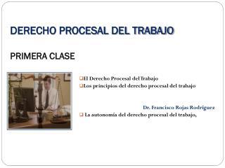 DERECHO PROCESAL DEL TRABAJO PRIMERA CLASE