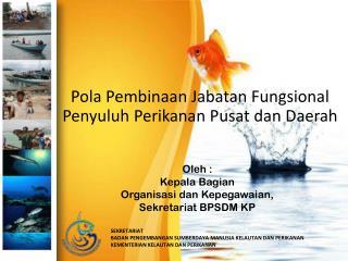 Oleh  : Kepala Bagian Organisasi dan Kepegawaian , Sekretariat  BPSDM KP