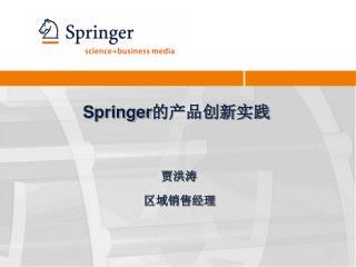 Springer 的产品创新实践 贾洪涛 区域销售经理