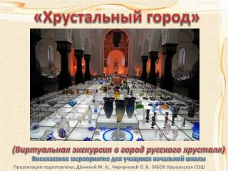 «Хрустальный город»  ( Виртуальная экскурсия в город русского хрусталя )