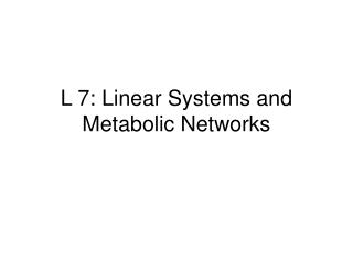 L 7: Linear Systems and Metabolic Networks