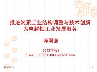 推进炭素工业结构调整与技术创新 为电解铝工业发展服务  陈国强 2012 年 4 月 E-mail:13301100332@163
