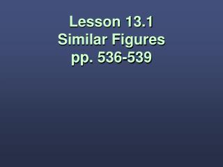 Lesson 13.1 Similar Figures pp. 536-539