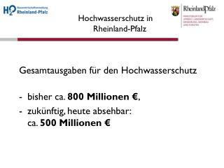 Gesamtausgaben für den Hochwasserschutz bisher ca.  800 Millionen € ,