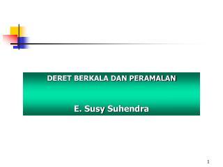 DERET BERKALA DAN PERAMALAN E.  Susy Suhendra