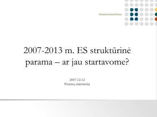 2007-2013 m. ES struktūrinė parama – ar jau startavome? 2007-12-12 Finansų ministerija