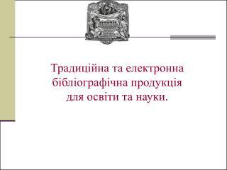 Традиційна та електронна бібліографічна продукція  для освіти та науки.