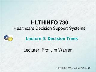 HLTHINFO 730 Healthcare Decision Support Systems Lecture 6: Decision Trees