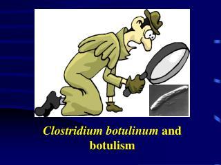 Clostridium botulinum  and botulism
