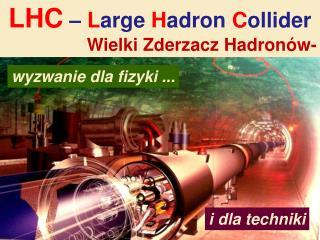LHC  �  L arge H adron  C ollider Wielki  Zderzacz  Hadron�w-
