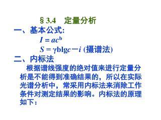 §3.4    定量分析 一、基本公式: I  =  ac b S  = γblg c - i  ( 摄谱法) 二、内标法