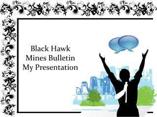 Black Hawk Mines Bulletin - My Presentation