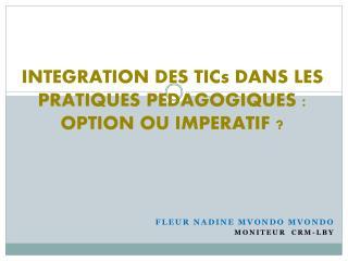 INTEGRATION DES TICs DANS LES PRATIQUES PEDAGOGIQUES : OPTION OU IMPERATIF ?