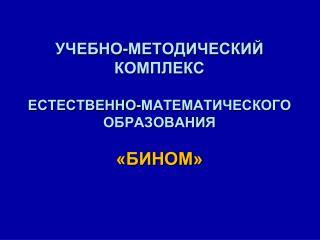 УЧЕБНО-МЕТОДИЧЕСКИЙ КОМПЛЕКС ЕСТЕСТВЕННО-МАТЕМАТИЧЕСКОГО ОБРАЗОВАНИЯ «БИНОМ»