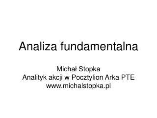 Analiza fundamentalna Michał Stopka  Analityk akcji w Pocztylion Arka PTE michalstopka.pl