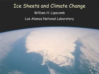 Ice Sheets and Climate Change William H. Lipscomb Los Alamos National Laboratory
