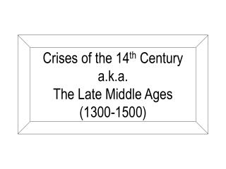Crises of the 14 th  Century a.k.a. The Late Middle Ages (1300-1500)