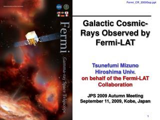 Galactic Cosmic-Rays Observed by Fermi-LAT Tsunefumi Mizuno Hiroshima Univ.