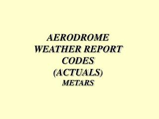 AERODROME WEATHER REPORT CODES (ACTUALS ) METARS