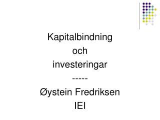 Kapitalbindning  och investeringar ----- Øystein Fredriksen IEI