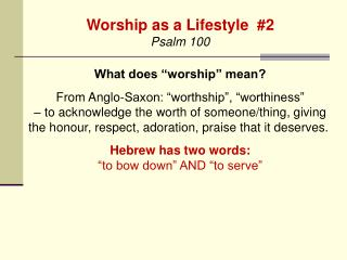 "Worship as a Lifestyle  #2 Psalm 100 What does ""worship"" mean?"