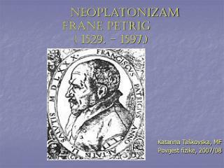 Neoplatonizam             FRANE PETRIĆ                ( 1529. – 1597.)