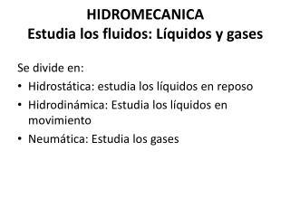 HIDROMECANICA Estudia los fluidos: Líquidos y gases