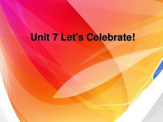 Unit 7 Let's Celebrate!