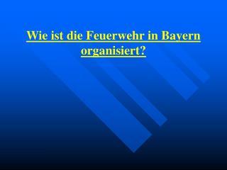 Wie ist die Feuerwehr in Bayern organisiert?