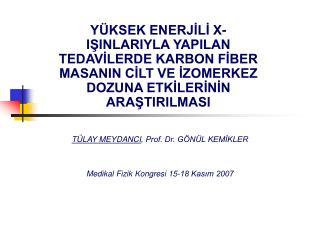 TÜLAY MEYDANCI , Prof. Dr. GÖNÜL KEMİKLER Medikal Fizik Kongresi 15-18 Kasım 2007