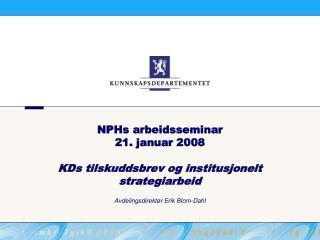 NPHs arbeidsseminar  21. januar 2008 KDs tilskuddsbrev og institusjonelt strategiarbeid