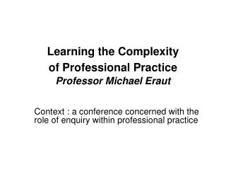 Learning the Complexity  of Professional Practice  Professor Michael Eraut