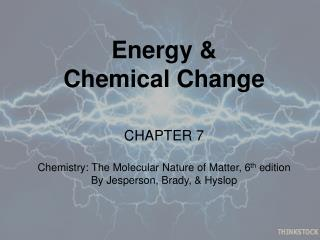 Energy &  Chemical Change CHAPTER  7 Chemistry: The Molecular Nature of Matter, 6 th  edition