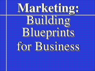 Marketing: Building   Blueprints for Business