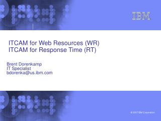 ITCAM for Web Resources (WR)  ITCAM for Response Time (RT)