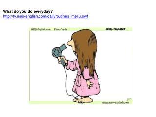 What do you do everyday? tvs-english/dailyroutines_menu.swf