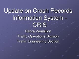 Update on Crash Records Information System -CRIS Debra Vermillion Traffic Operations Division Traffic Engineering Sectio